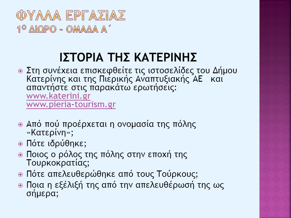 ΙΣΤΟΡΙΑ ΤΗΣ ΚΑΤΕΡΙΝΗΣ  Στη συνέχεια επισκεφθείτε τις ιστοσελίδες του Δήμου Κατερίνης και της Πιερικής Αναπτυξιακής ΑΕ και απαντήστε στις παρακάτω ερωτήσεις: www.katerini.gr www.pieria-tourism.gr www.katerini.gr www.pieria-tourism.gr  Από πού προέρχεται η ονομασία της πόλης «Κατερίνη»;  Πότε ιδρύθηκε;  Ποιος ο ρόλος της πόλης στην εποχή της Τουρκοκρατίας;  Πότε απελευθερώθηκε από τους Τούρκους;  Ποια η εξέλιξή της από την απελευθέρωσή της ως σήμερα;
