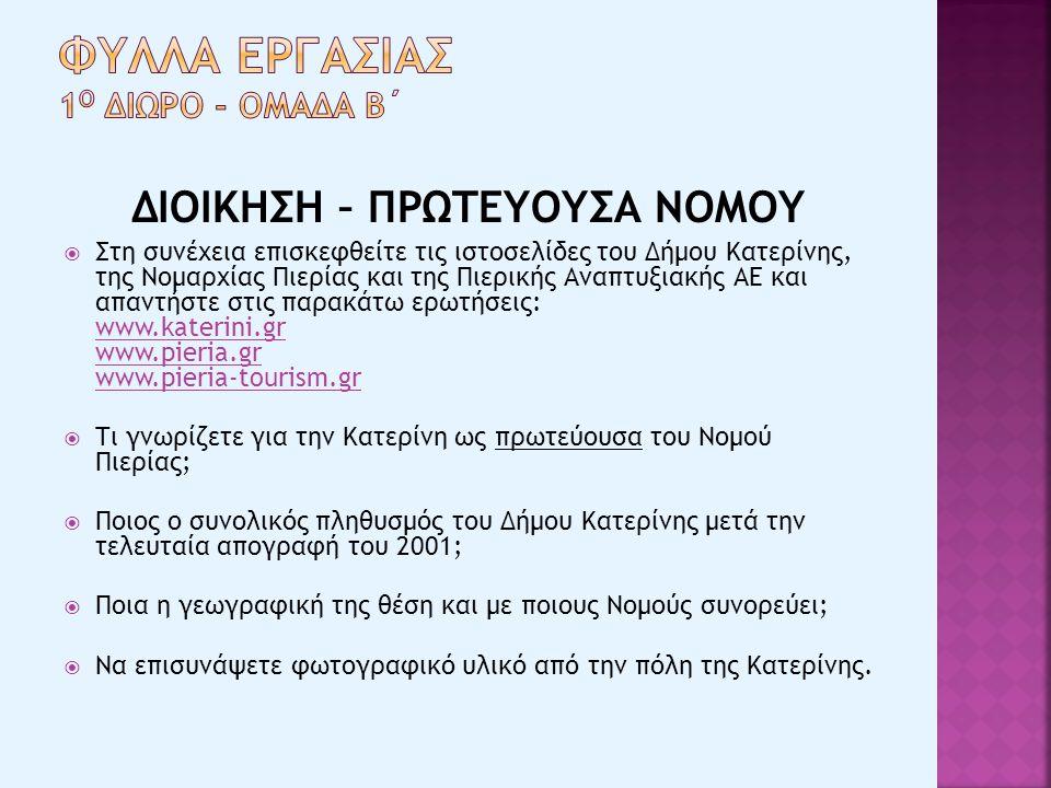 ΔΙΟΙΚΗΣΗ – ΠΡΩΤΕΥΟΥΣΑ ΝΟΜΟΥ  Στη συνέχεια επισκεφθείτε τις ιστοσελίδες του Δήμου Κατερίνης, της Νομαρχίας Πιερίας και της Πιερικής Αναπτυξιακής ΑΕ και απαντήστε στις παρακάτω ερωτήσεις: www.katerini.gr www.pieria.gr www.pieria-tourism.gr www.katerini.gr www.pieria.gr www.pieria-tourism.gr  Τι γνωρίζετε για την Κατερίνη ως πρωτεύουσα του Νομού Πιερίας;  Ποιος ο συνολικός πληθυσμός του Δήμου Κατερίνης μετά την τελευταία απογραφή του 2001;  Ποια η γεωγραφική της θέση και με ποιους Νομούς συνορεύει;  Να επισυνάψετε φωτογραφικό υλικό από την πόλη της Κατερίνης.