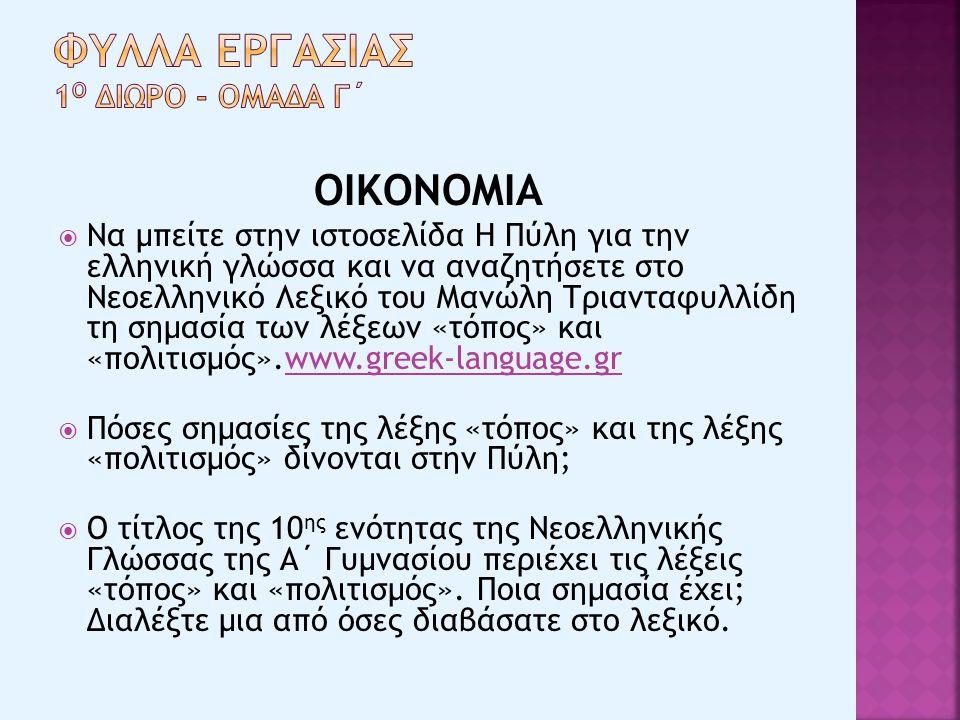 ΟΙΚΟΝΟΜΙΑ  Να μπείτε στην ιστοσελίδα Η Πύλη για την ελληνική γλώσσα και να αναζητήσετε στο Νεοελληνικό Λεξικό του Μανώλη Τριανταφυλλίδη τη σημασία των λέξεων «τόπος» και «πολιτισμός».www.greek-language.grwww.greek-language.gr  Πόσες σημασίες της λέξης «τόπος» και της λέξης «πολιτισμός» δίνονται στην Πύλη;  Ο τίτλος της 10 ης ενότητας της Νεοελληνικής Γλώσσας της Α΄ Γυμνασίου περιέχει τις λέξεις «τόπος» και «πολιτισμός».