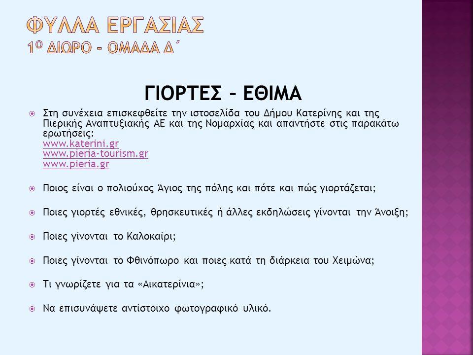 ΓΙΟΡΤΕΣ – ΕΘΙΜΑ  Στη συνέχεια επισκεφθείτε την ιστοσελίδα του Δήμου Κατερίνης και της Πιερικής Αναπτυξιακής ΑΕ και της Νομαρχίας και απαντήστε στις παρακάτω ερωτήσεις: www.katerini.gr www.pieria-tourism.gr www.pieria.gr www.katerini.gr www.pieria-tourism.gr www.pieria.gr  Ποιος είναι ο πολιούχος Άγιος της πόλης και πότε και πώς γιορτάζεται;  Ποιες γιορτές εθνικές, θρησκευτικές ή άλλες εκδηλώσεις γίνονται την Άνοιξη;  Ποιες γίνονται το Καλοκαίρι;  Ποιες γίνονται το Φθινόπωρο και ποιες κατά τη διάρκεια του Χειμώνα;  Τι γνωρίζετε για τα «Αικατερίνια»;  Να επισυνάψετε αντίστοιχο φωτογραφικό υλικό.