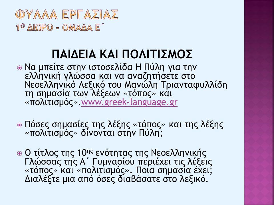 ΠΑΙΔΕΙΑ ΚΑΙ ΠΟΛΙΤΙΣΜΟΣ  Να μπείτε στην ιστοσελίδα Η Πύλη για την ελληνική γλώσσα και να αναζητήσετε στο Νεοελληνικό Λεξικό του Μανώλη Τριανταφυλλίδη τη σημασία των λέξεων «τόπος» και «πολιτισμός».www.greek-language.grwww.greek-language.gr  Πόσες σημασίες της λέξης «τόπος» και της λέξης «πολιτισμός» δίνονται στην Πύλη;  Ο τίτλος της 10 ης ενότητας της Νεοελληνικής Γλώσσας της Α΄ Γυμνασίου περιέχει τις λέξεις «τόπος» και «πολιτισμός».