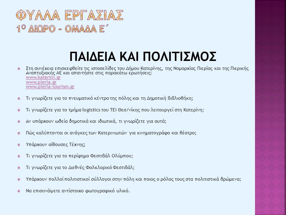 ΠΑΙΔΕΙΑ ΚΑΙ ΠΟΛΙΤΙΣΜΟΣ  Στη συνέχεια επισκεφθείτε τις ιστοσελίδες του Δήμου Κατερίνης, της Νομαρχίας Πιερίας και της Πιερικής Αναπτυξιακής AE και απαντήστε στις παρακάτω ερωτήσεις: www.katerini.gr www.pieria.gr www.pieria-tourism.gr www.katerini.gr www.pieria.gr www.pieria-tourism.gr  Τι γνωρίζετε για το πνευματικό κέντρο της πόλης και τη Δημοτική βιβλιοθήκη;  Τι γνωρίζετε για το τμήμα logistics του ΤΕΙ Θεσ/νίκης που λειτουργεί στη Κατερίνη;  Αν υπάρχουν ωδεία δημοτικά και ιδιωτικά, τι γνωρίζετε για αυτά;  Πώς καλύπτονται οι ανάγκες των Κατερινιωτών για κινηματογράφο και θέατρο;  Υπάρχουν αίθουσες Τέχνης;  Τι γνωρίζετε για το περίφημο Φεστιβάλ Ολύμπου;  Τι γνωρίζετε για το Διεθνές Φολκλορικό Φεστιβάλ;  Υπάρχουν πολλοί πολιτιστικοί σύλλογοι στην πόλη και ποιος ο ρόλος τους στα πολιτιστικά δρώμενα;  Να επισυνάψετε αντίστοιχο φωτογραφικό υλικό.