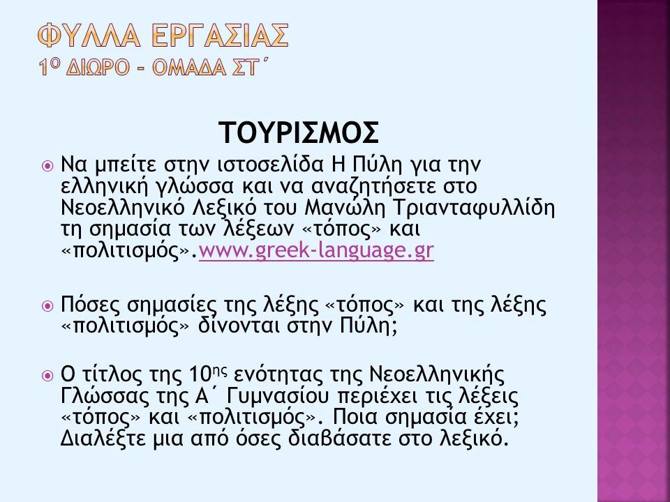 ΤΟΥΡΙΣΜΟΣ  Να μπείτε στην ιστοσελίδα Η Πύλη για την ελληνική γλώσσα και να αναζητήσετε στο Νεοελληνικό Λεξικό του Μανώλη Τριανταφυλλίδη τη σημασία των λέξεων «τόπος» και «πολιτισμός».www.greek-language.grwww.greek-language.gr  Πόσες σημασίες της λέξης «τόπος» και της λέξης «πολιτισμός» δίνονται στην Πύλη;  Ο τίτλος της 10 ης ενότητας της Νεοελληνικής Γλώσσας της Α΄ Γυμνασίου περιέχει τις λέξεις «τόπος» και «πολιτισμός».