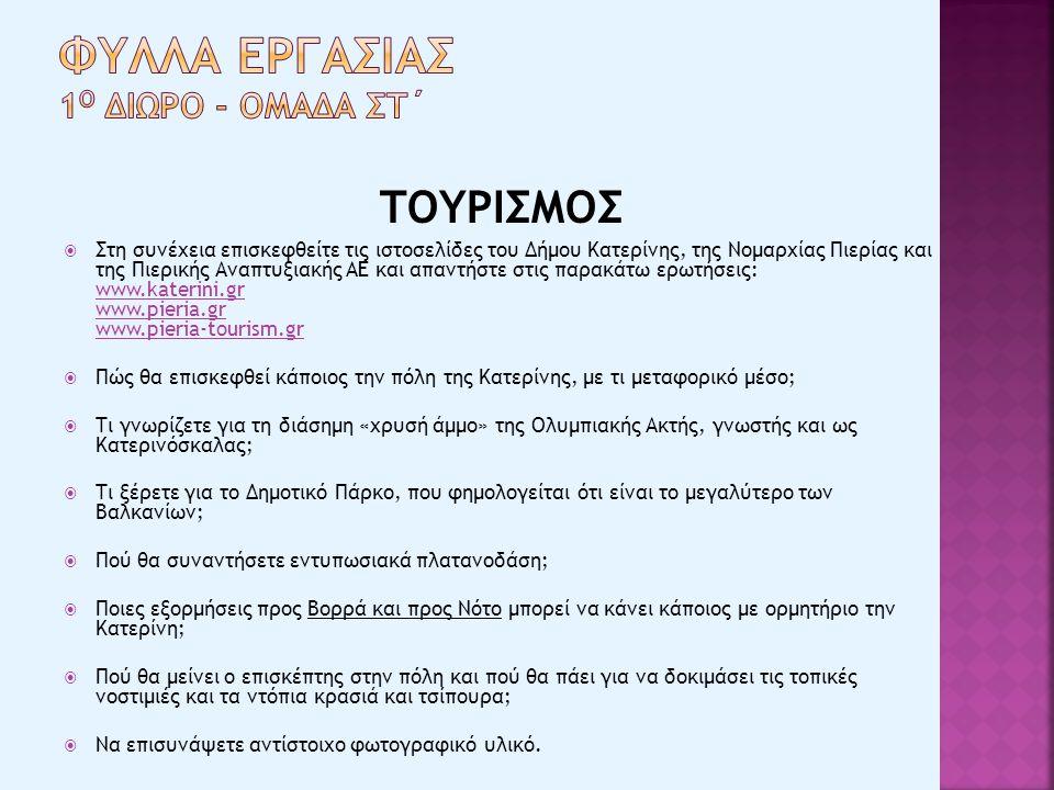 ΤΟΥΡΙΣΜΟΣ  Στη συνέχεια επισκεφθείτε τις ιστοσελίδες του Δήμου Κατερίνης, της Νομαρχίας Πιερίας και της Πιερικής Αναπτυξιακής AE και απαντήστε στις παρακάτω ερωτήσεις: www.katerini.gr www.pieria.gr www.pieria-tourism.gr www.katerini.gr www.pieria.gr www.pieria-tourism.gr  Πώς θα επισκεφθεί κάποιος την πόλη της Κατερίνης, με τι μεταφορικό μέσο;  Τι γνωρίζετε για τη διάσημη «χρυσή άμμο» της Ολυμπιακής Ακτής, γνωστής και ως Κατερινόσκαλας;  Τι ξέρετε για το Δημοτικό Πάρκο, που φημολογείται ότι είναι το μεγαλύτερο των Βαλκανίων;  Πού θα συναντήσετε εντυπωσιακά πλατανοδάση;  Ποιες εξορμήσεις προς Βορρά και προς Νότο μπορεί να κάνει κάποιος με ορμητήριο την Κατερίνη;  Πού θα μείνει ο επισκέπτης στην πόλη και πού θα πάει για να δοκιμάσει τις τοπικές νοστιμιές και τα ντόπια κρασιά και τσίπουρα;  Να επισυνάψετε αντίστοιχο φωτογραφικό υλικό.