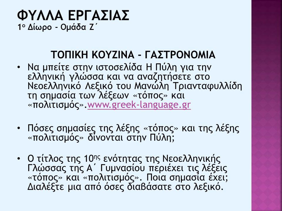 ΤΟΠΙΚΗ ΚΟΥΖΙΝΑ - ΓΑΣΤΡΟΝΟΜΙΑ Να μπείτε στην ιστοσελίδα Η Πύλη για την ελληνική γλώσσα και να αναζητήσετε στο Νεοελληνικό Λεξικό του Μανώλη Τριανταφυλλίδη τη σημασία των λέξεων «τόπος» και «πολιτισμός».www.greek-language.grwww.greek-language.gr Πόσες σημασίες της λέξης «τόπος» και της λέξης «πολιτισμός» δίνονται στην Πύλη; Ο τίτλος της 10 ης ενότητας της Νεοελληνικής Γλώσσας της Α΄ Γυμνασίου περιέχει τις λέξεις «τόπος» και «πολιτισμός».
