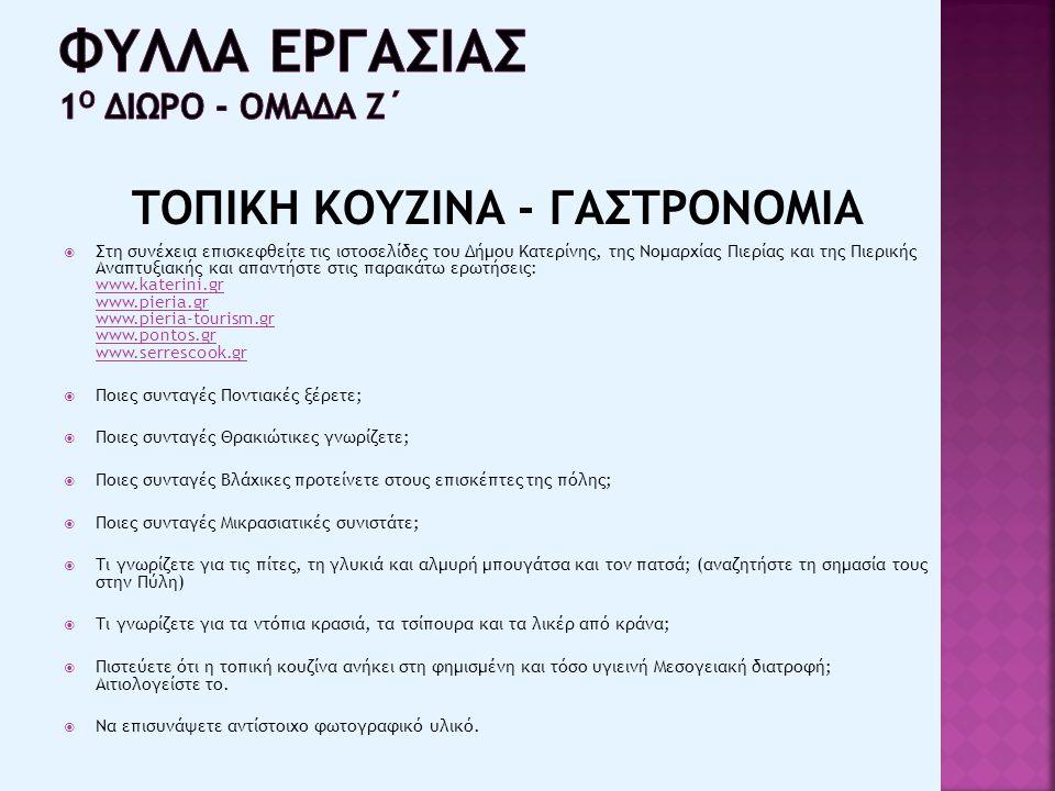 ΤΟΠΙΚΗ ΚΟΥΖΙΝΑ - ΓΑΣΤΡΟΝΟΜΙΑ  Στη συνέχεια επισκεφθείτε τις ιστοσελίδες του Δήμου Κατερίνης, της Νομαρχίας Πιερίας και της Πιερικής Αναπτυξιακής και απαντήστε στις παρακάτω ερωτήσεις: www.katerini.gr www.pieria.gr www.pieria-tourism.gr www.pontos.gr www.serrescook.gr www.katerini.gr www.pieria.gr www.pieria-tourism.gr www.pontos.gr www.serrescook.gr  Ποιες συνταγές Ποντιακές ξέρετε;  Ποιες συνταγές Θρακιώτικες γνωρίζετε;  Ποιες συνταγές Βλάχικες προτείνετε στους επισκέπτες της πόλης;  Ποιες συνταγές Μικρασιατικές συνιστάτε;  Τι γνωρίζετε για τις πίτες, τη γλυκιά και αλμυρή μπουγάτσα και τον πατσά; (αναζητήστε τη σημασία τους στην Πύλη)  Τι γνωρίζετε για τα ντόπια κρασιά, τα τσίπουρα και τα λικέρ από κράνα;  Πιστεύετε ότι η τοπική κουζίνα ανήκει στη φημισμένη και τόσο υγιεινή Μεσογειακή διατροφή; Αιτιολογείστε το.