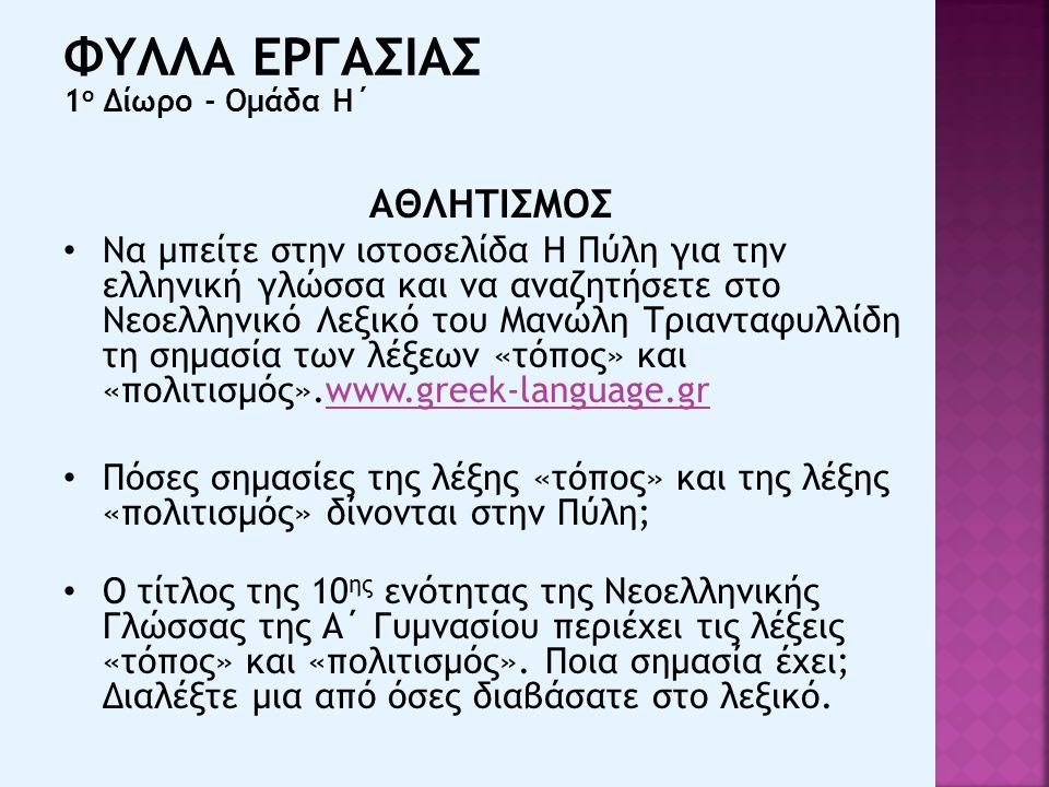 ΑΘΛΗΤΙΣΜΟΣ Να μπείτε στην ιστοσελίδα Η Πύλη για την ελληνική γλώσσα και να αναζητήσετε στο Νεοελληνικό Λεξικό του Μανώλη Τριανταφυλλίδη τη σημασία των λέξεων «τόπος» και «πολιτισμός».www.greek-language.grwww.greek-language.gr Πόσες σημασίες της λέξης «τόπος» και της λέξης «πολιτισμός» δίνονται στην Πύλη; Ο τίτλος της 10 ης ενότητας της Νεοελληνικής Γλώσσας της Α΄ Γυμνασίου περιέχει τις λέξεις «τόπος» και «πολιτισμός».