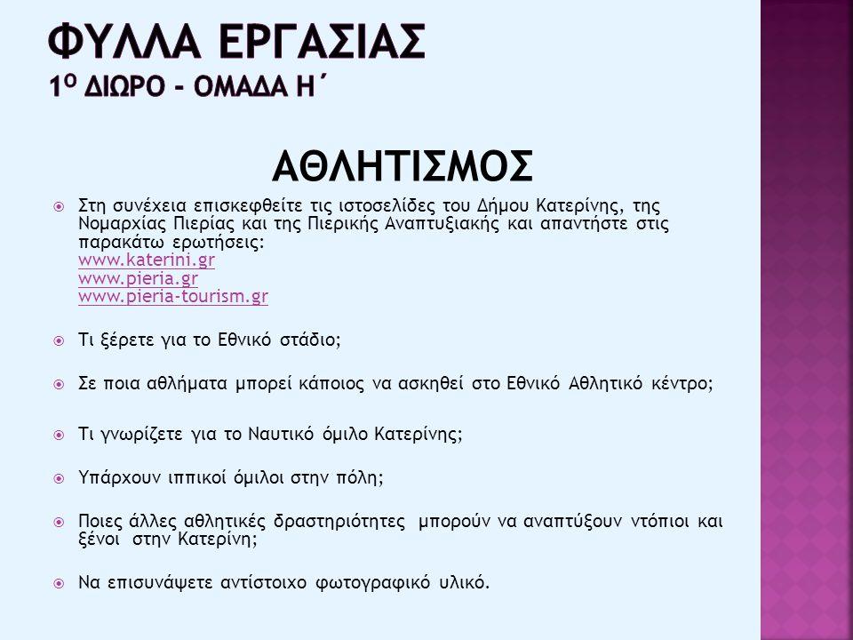 ΑΘΛΗΤΙΣΜΟΣ  Στη συνέχεια επισκεφθείτε τις ιστοσελίδες του Δήμου Κατερίνης, της Νομαρχίας Πιερίας και της Πιερικής Αναπτυξιακής και απαντήστε στις παρακάτω ερωτήσεις: www.katerini.gr www.pieria.gr www.pieria-tourism.gr www.katerini.gr www.pieria.gr www.pieria-tourism.gr  Τι ξέρετε για το Εθνικό στάδιο;  Σε ποια αθλήματα μπορεί κάποιος να ασκηθεί στο Εθνικό Αθλητικό κέντρο;  Τι γνωρίζετε για το Ναυτικό όμιλο Κατερίνης;  Υπάρχουν ιππικοί όμιλοι στην πόλη;  Ποιες άλλες αθλητικές δραστηριότητες μπορούν να αναπτύξουν ντόπιοι και ξένοι στην Κατερίνη;  Να επισυνάψετε αντίστοιχο φωτογραφικό υλικό.