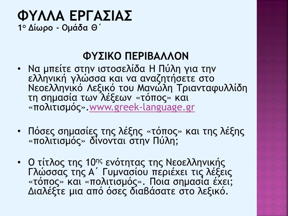 ΦΥΣΙΚΟ ΠΕΡΙΒΑΛΛΟΝ Να μπείτε στην ιστοσελίδα Η Πύλη για την ελληνική γλώσσα και να αναζητήσετε στο Νεοελληνικό Λεξικό του Μανώλη Τριανταφυλλίδη τη σημασία των λέξεων «τόπος» και «πολιτισμός».www.greek-language.grwww.greek-language.gr Πόσες σημασίες της λέξης «τόπος» και της λέξης «πολιτισμός» δίνονται στην Πύλη; Ο τίτλος της 10 ης ενότητας της Νεοελληνικής Γλώσσας της Α΄ Γυμνασίου περιέχει τις λέξεις «τόπος» και «πολιτισμός».