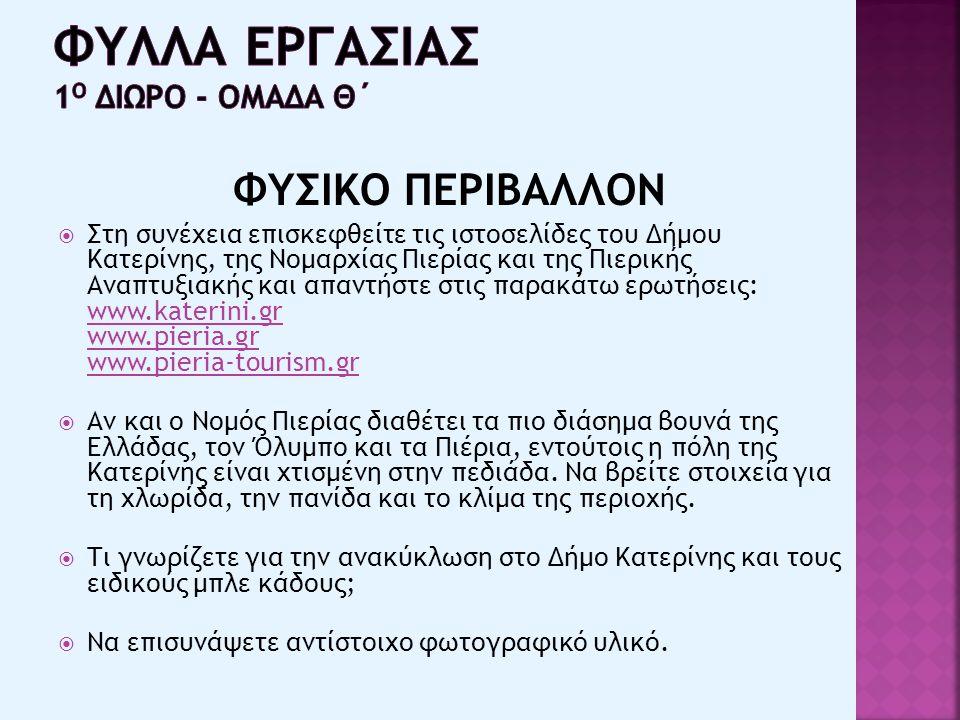 ΦΥΣΙΚΟ ΠΕΡΙΒΑΛΛΟΝ  Στη συνέχεια επισκεφθείτε τις ιστοσελίδες του Δήμου Κατερίνης, της Νομαρχίας Πιερίας και της Πιερικής Αναπτυξιακής και απαντήστε στις παρακάτω ερωτήσεις: www.katerini.gr www.pieria.gr www.pieria-tourism.gr www.katerini.gr www.pieria.gr www.pieria-tourism.gr  Αν και ο Νομός Πιερίας διαθέτει τα πιο διάσημα βουνά της Ελλάδας, τον Όλυμπο και τα Πιέρια, εντούτοις η πόλη της Κατερίνης είναι χτισμένη στην πεδιάδα.