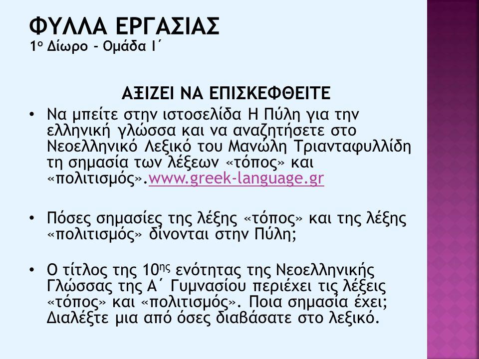 ΑΞΙΖΕΙ ΝΑ ΕΠΙΣΚΕΦΘΕΙΤΕ Να μπείτε στην ιστοσελίδα Η Πύλη για την ελληνική γλώσσα και να αναζητήσετε στο Νεοελληνικό Λεξικό του Μανώλη Τριανταφυλλίδη τη σημασία των λέξεων «τόπος» και «πολιτισμός».www.greek-language.grwww.greek-language.gr Πόσες σημασίες της λέξης «τόπος» και της λέξης «πολιτισμός» δίνονται στην Πύλη; Ο τίτλος της 10 ης ενότητας της Νεοελληνικής Γλώσσας της Α΄ Γυμνασίου περιέχει τις λέξεις «τόπος» και «πολιτισμός».