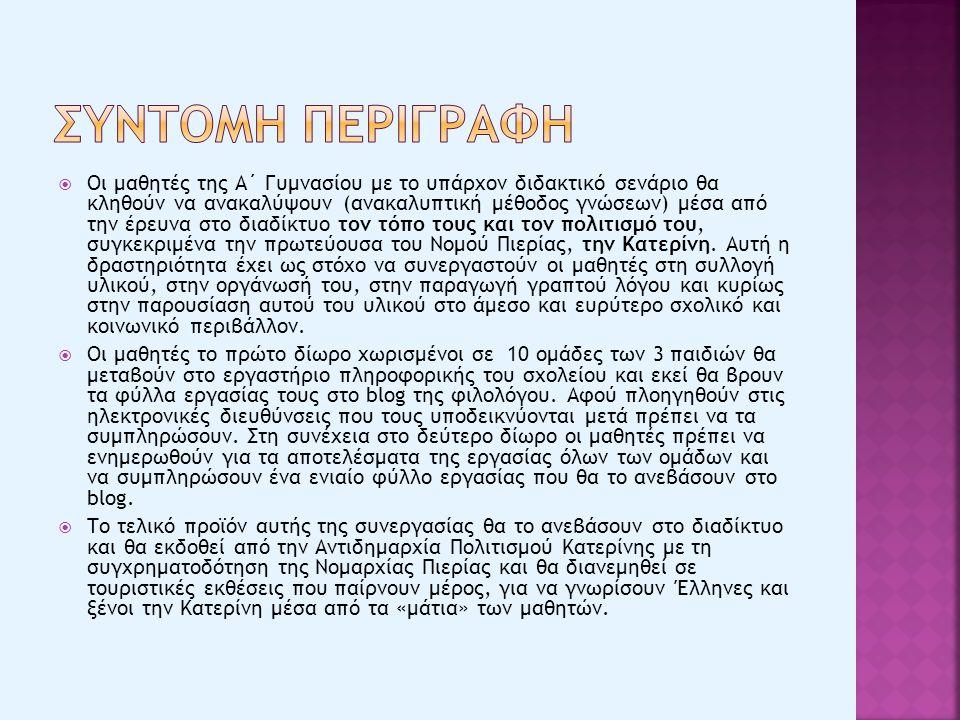  Οι μαθητές της Α΄ Γυμνασίου με το υπάρχον διδακτικό σενάριο θα κληθούν να ανακαλύψουν (ανακαλυπτική μέθοδος γνώσεων) μέσα από την έρευνα στο διαδίκτυο τον τόπο τους και τον πολιτισμό του, συγκεκριμένα την πρωτεύουσα του Νομού Πιερίας, την Κατερίνη.