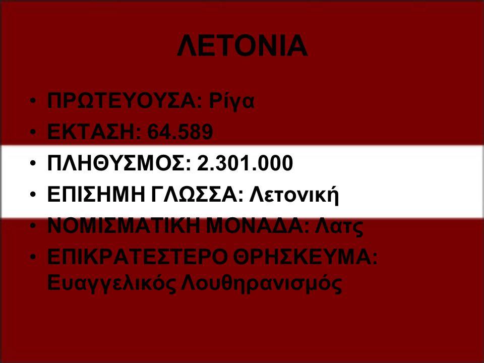 ΛΕΤΟΝΙΑ ΠΡΩΤΕΥΟΥΣΑ: Ρίγα ΕΚΤΑΣΗ: 64.589 ΠΛΗΘΥΣΜΟΣ: 2.301.000 ΕΠΙΣΗΜΗ ΓΛΩΣΣΑ: Λετονική ΝΟΜΙΣΜΑΤΙΚΗ ΜΟΝΑΔΑ: Λατς ΕΠΙΚΡΑΤΕΣΤΕΡΟ ΘΡΗΣΚΕΥΜΑ: Ευαγγελικός Λο