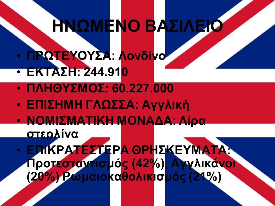 ΗΝΩΜΕΝΟ ΒΑΣΙΛΕΙΟ ΠΡΩΤΕΥΟΥΣΑ: Λονδίνο ΕΚΤΑΣΗ: 244.910 ΠΛΗΘΥΣΜΟΣ: 60.227.000 ΕΠΙΣΗΜΗ ΓΛΩΣΣΑ: Αγγλική ΝΟΜΙΣΜΑΤΙΚΗ ΜΟΝΑΔΑ: Λίρα στερλίνα ΕΠΙΚΡΑΤΕΣΤΕΡΑ ΘΡΗ