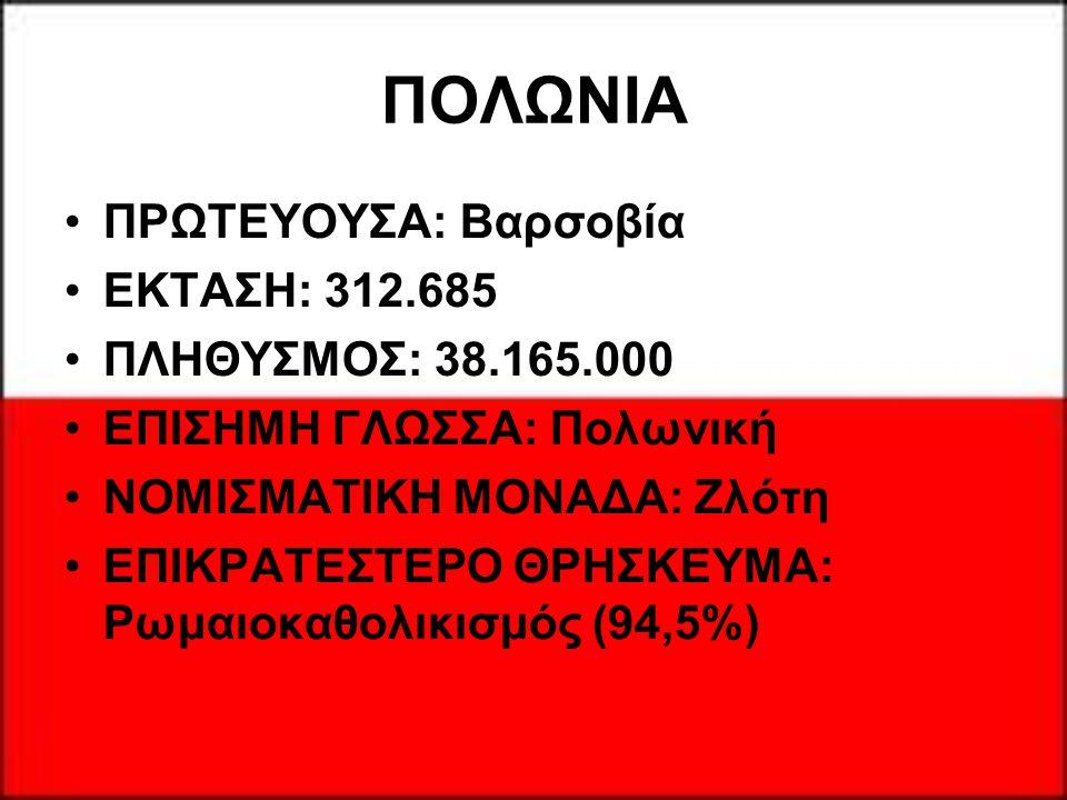 ΠΟΛΩΝΙΑ ΠΡΩΤΕΥΟΥΣΑ: Βαρσοβία ΕΚΤΑΣΗ: 312.685 ΠΛΗΘΥΣΜΟΣ: 38.165.000 ΕΠΙΣΗΜΗ ΓΛΩΣΣΑ: Πολωνική ΝΟΜΙΣΜΑΤΙΚΗ ΜΟΝΑΔΑ: Ζλότη ΕΠΙΚΡΑΤΕΣΤΕΡΟ ΘΡΗΣΚΕΥΜΑ: Ρωμαιοκ