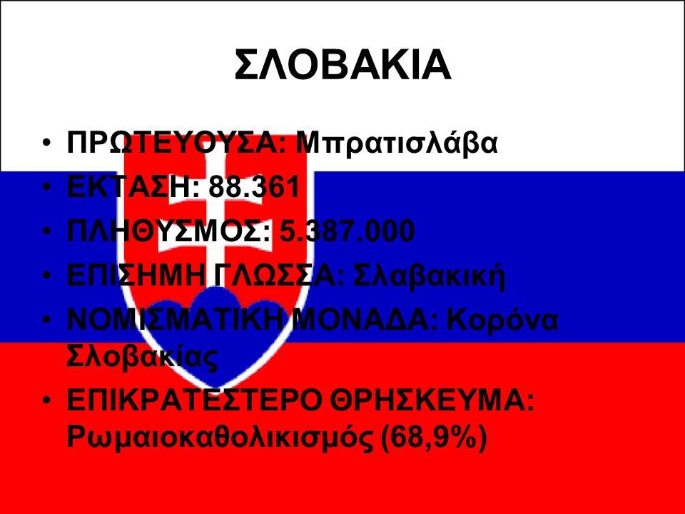 ΣΛΟΒΑΚΙΑ ΠΡΩΤΕΥΟΥΣΑ: Μπρατισλάβα ΕΚΤΑΣΗ: 88.361 ΠΛΗΘΥΣΜΟΣ: 5.387.000 ΕΠΙΣΗΜΗ ΓΛΩΣΣΑ: Σλαβακική ΝΟΜΙΣΜΑΤΙΚΗ ΜΟΝΑΔΑ: Κορόνα Σλοβακίας ΕΠΙΚΡΑΤΕΣΤΕΡΟ ΘΡΗΣ