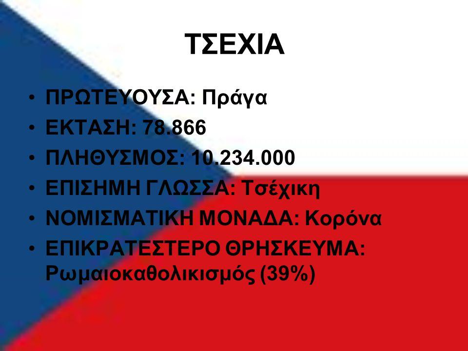 ΤΣΕΧΙΑ ΠΡΩΤΕΥΟΥΣΑ: Πράγα ΕΚΤΑΣΗ: 78.866 ΠΛΗΘΥΣΜΟΣ: 10.234.000 ΕΠΙΣΗΜΗ ΓΛΩΣΣΑ: Τσέχικη ΝΟΜΙΣΜΑΤΙΚΗ ΜΟΝΑΔΑ: Κορόνα ΕΠΙΚΡΑΤΕΣΤΕΡΟ ΘΡΗΣΚΕΥΜΑ: Ρωμαιοκαθολι