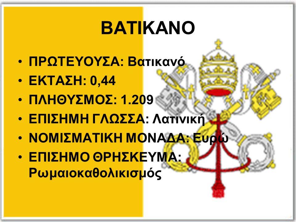 ΒΑΤΙΚΑΝΟ ΠΡΩΤΕΥΟΥΣΑ: Βατικανό ΕΚΤΑΣΗ: 0,44 ΠΛΗΘΥΣΜΟΣ: 1.209 ΕΠΙΣΗΜΗ ΓΛΩΣΣΑ: Λατινική ΝΟΜΙΣΜΑΤΙΚΗ ΜΟΝΑΔΑ: Ευρώ ΕΠΙΣΗΜΟ ΘΡΗΣΚΕΥΜΑ: Ρωμαιοκαθολικισμός