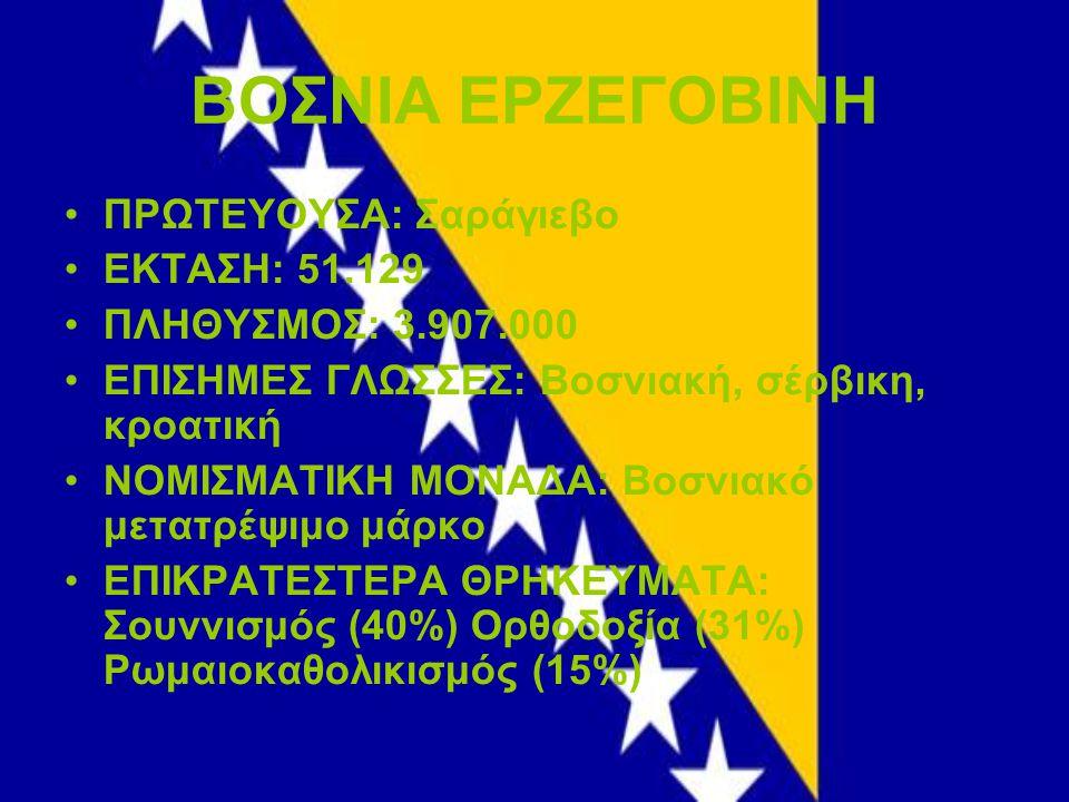 ΒΟΣΝΙΑ ΕΡΖΕΓΟΒΙΝΗ ΠΡΩΤΕΥΟΥΣΑ: Σαράγιεβο ΕΚΤΑΣΗ: 51.129 ΠΛΗΘΥΣΜΟΣ: 3.907.000 ΕΠΙΣΗΜΕΣ ΓΛΩΣΣΕΣ: Βοσνιακή, σέρβικη, κροατική ΝΟΜΙΣΜΑΤΙΚΗ ΜΟΝΑΔΑ: Βοσνιακό