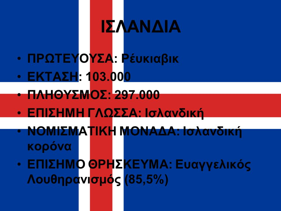 ΙΣΛΑΝΔΙΑ ΠΡΩΤΕΥΟΥΣΑ: Ρέυκιαβικ ΕΚΤΑΣΗ: 103.000 ΠΛΗΘΥΣΜΟΣ: 297.000 ΕΠΙΣΗΜΗ ΓΛΩΣΣΑ: Ισλανδική ΝΟΜΙΣΜΑΤΙΚΗ ΜΟΝΑΔΑ: Ισλανδική κορόνα ΕΠΙΣΗΜΟ ΘΡΗΣΚΕΥΜΑ: Ευ