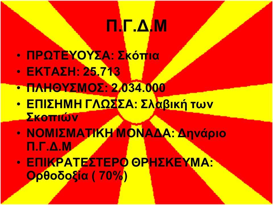 Π.Γ.Δ.Μ ΠΡΩΤΕΥΟΥΣΑ: Σκόπια ΕΚΤΑΣΗ: 25.713 ΠΛΗΘΥΣΜΟΣ: 2.034.000 ΕΠΙΣΗΜΗ ΓΛΩΣΣΑ: Σλαβική των Σκοπιών ΝΟΜΙΣΜΑΤΙΚΗ ΜΟΝΑΔΑ: Δηνάριο Π.Γ.Δ.Μ ΕΠΙΚΡΑΤΕΣΤΕΡΟ Θ