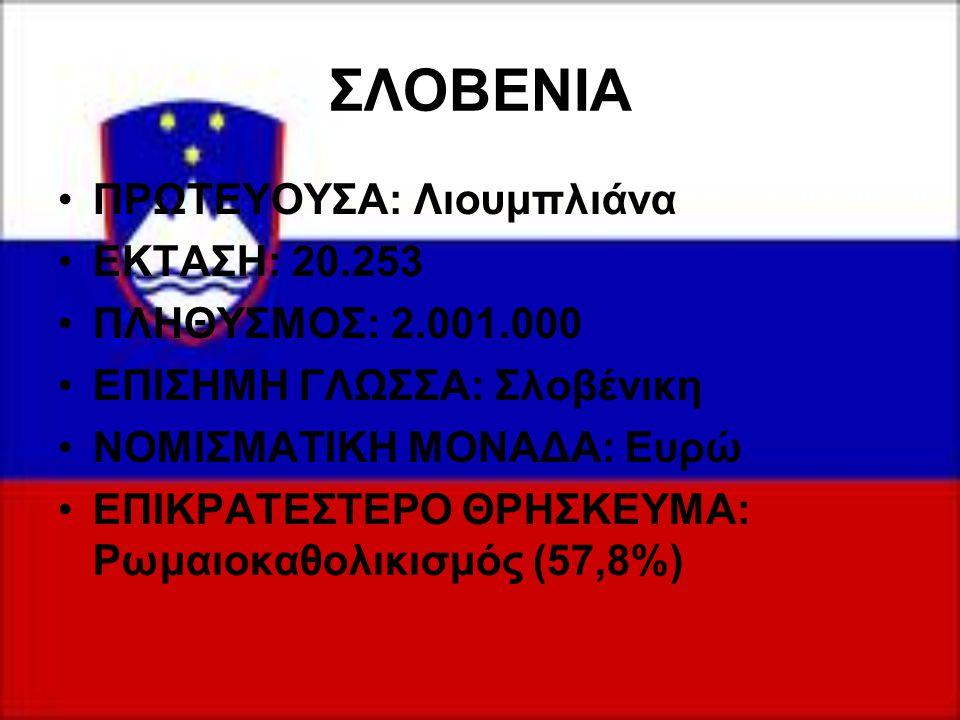 ΣΛΟΒΕΝΙΑ ΠΡΩΤΕΥΟΥΣΑ: Λιουμπλιάνα ΕΚΤΑΣΗ: 20.253 ΠΛΗΘΥΣΜΟΣ: 2.001.000 ΕΠΙΣΗΜΗ ΓΛΩΣΣΑ: Σλοβένικη ΝΟΜΙΣΜΑΤΙΚΗ ΜΟΝΑΔΑ: Ευρώ ΕΠΙΚΡΑΤΕΣΤΕΡΟ ΘΡΗΣΚΕΥΜΑ: Ρωμαι