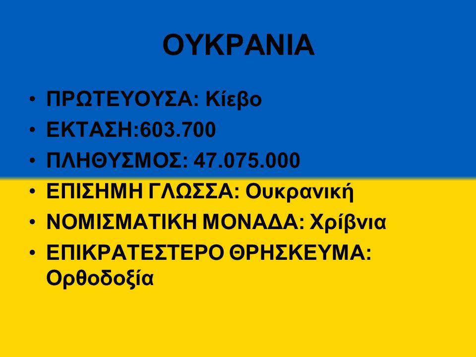 ΟΥΚΡΑΝΙΑ ΠΡΩΤΕΥΟΥΣΑ: Κίεβο ΕΚΤΑΣΗ:603.700 ΠΛΗΘΥΣΜΟΣ: 47.075.000 ΕΠΙΣΗΜΗ ΓΛΩΣΣΑ: Ουκρανική ΝΟΜΙΣΜΑΤΙΚΗ ΜΟΝΑΔΑ: Χρίβνια ΕΠΙΚΡΑΤΕΣΤΕΡΟ ΘΡΗΣΚΕΥΜΑ: Ορθοδοξ