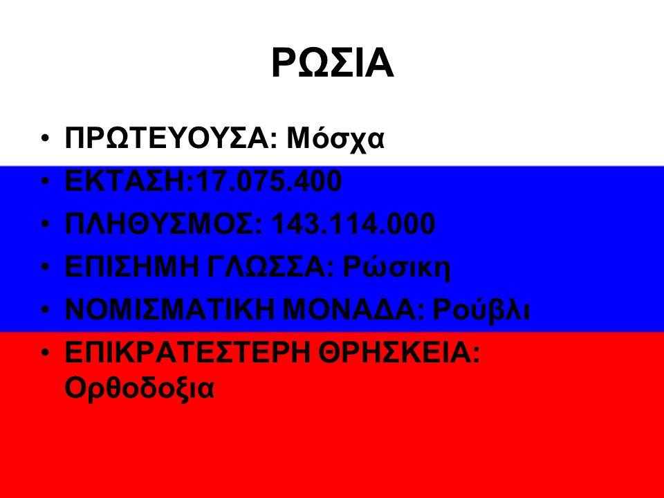ΡΩΣΙΑ ΠΡΩΤΕΥΟΥΣΑ: Μόσχα ΕΚΤΑΣΗ:17.075.400 ΠΛΗΘΥΣΜΟΣ: 143.114.000 ΕΠΙΣΗΜΗ ΓΛΩΣΣΑ: Ρώσικη ΝΟΜΙΣΜΑΤΙΚΗ ΜΟΝΑΔΑ: Ρούβλι ΕΠΙΚΡΑΤΕΣΤΕΡΗ ΘΡΗΣΚΕΙΑ: Ορθοδοξια