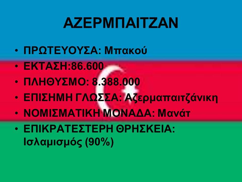 ΑΖΕΡΜΠΑΙΤΖΑΝ ΠΡΩΤΕΥΟΥΣΑ: Μπακού ΕΚΤΑΣΗ:86.600 ΠΛΗΘΥΣΜΟ: 8.388.000 ΕΠΙΣΗΜΗ ΓΛΩΣΣΑ: Αζερμαπαιτζάνικη ΝΟΜΙΣΜΑΤΙΚΗ ΜΟΝΑΔΑ: Μανάτ ΕΠΙΚΡΑΤΕΣΤΕΡΗ ΘΡΗΣΚΕΙΑ: Ι