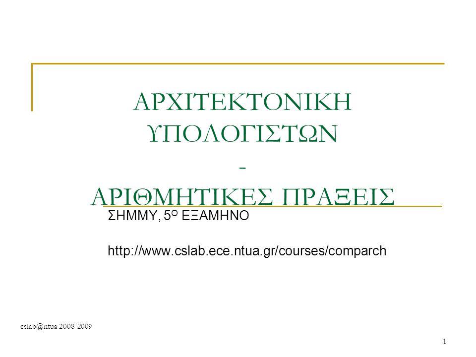 cslab@ntua 2008-2009 1 ΑΡΧΙΤΕΚΤΟΝΙΚΗ ΥΠΟΛΟΓΙΣΤΩΝ - ΑΡΙΘΜΗΤΙΚΕΣ ΠΡΑΞΕΙΣ ΣΗΜΜΥ, 5 Ο ΕΞΑΜΗΝΟ http://www.cslab.ece.ntua.gr/courses/comparch