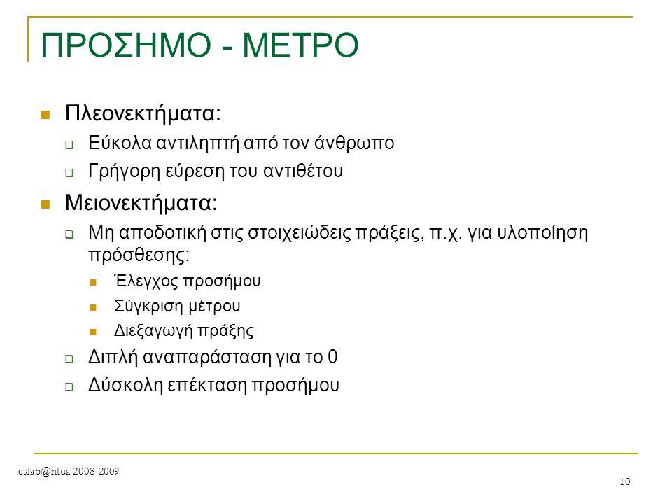 cslab@ntua 2008-2009 10 ΠΡΟΣΗΜΟ - ΜΕΤΡΟ Πλεονεκτήματα:  Εύκολα αντιληπτή από τον άνθρωπο  Γρήγορη εύρεση του αντιθέτου Μειονεκτήματα:  Μη αποδοτική