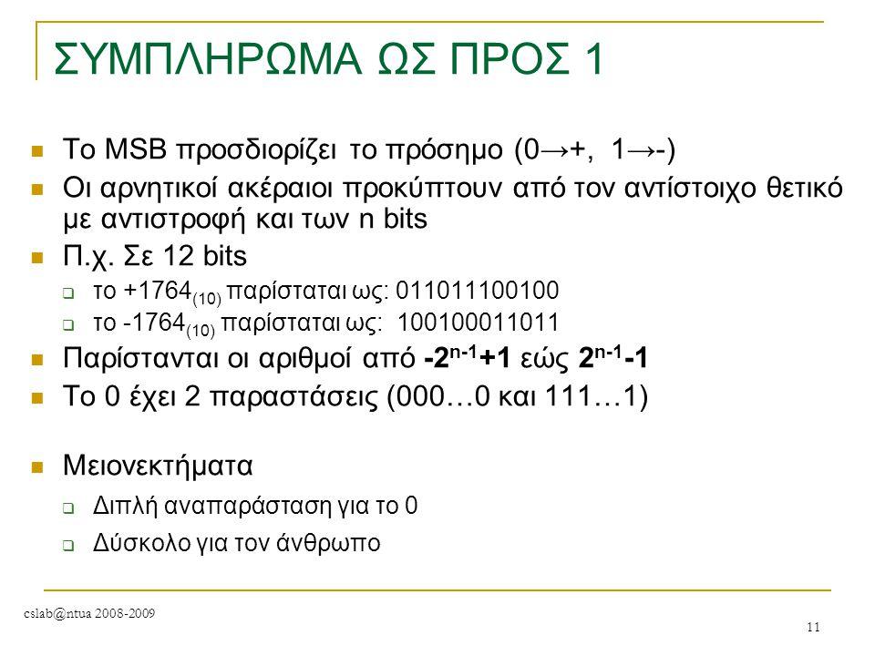 cslab@ntua 2008-2009 11 ΣΥΜΠΛΗΡΩΜΑ ΩΣ ΠΡΟΣ 1 To MSB προσδιορίζει το πρόσημο (0→+, 1→-) Οι αρνητικοί ακέραιοι προκύπτουν από τον αντίστοιχο θετικό με α