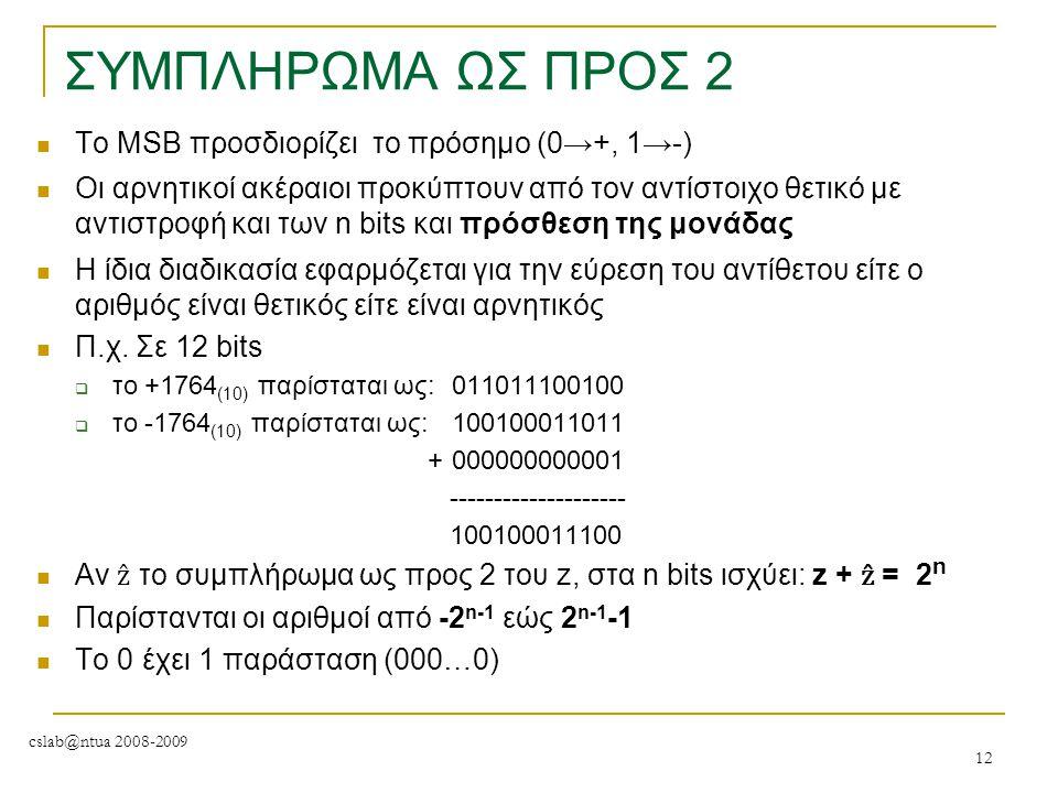 cslab@ntua 2008-2009 12 ΣΥΜΠΛΗΡΩΜΑ ΩΣ ΠΡΟΣ 2 To MSB προσδιορίζει το πρόσημο (0→+, 1→-) Οι αρνητικοί ακέραιοι προκύπτουν από τον αντίστοιχο θετικό με α