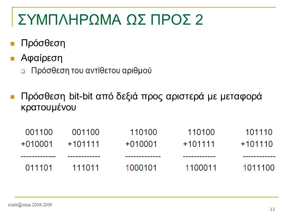 cslab@ntua 2008-2009 13 ΣΥΜΠΛΗΡΩΜΑ ΩΣ ΠΡΟΣ 2 Πρόσθεση Αφαίρεση  Πρόσθεση του αντίθετου αριθμού Πρόσθεση bit-bit από δεξιά προς αριστερά με μεταφορά κ