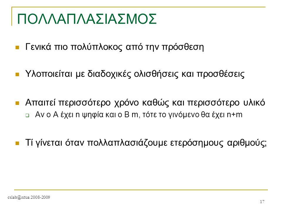 cslab@ntua 2008-2009 17 ΠΟΛΛΑΠΛΑΣΙΑΣΜΟΣ Γενικά πιο πολύπλοκος από την πρόσθεση Υλοποιείται με διαδοχικές ολισθήσεις και προσθέσεις Απαιτεί περισσότερο
