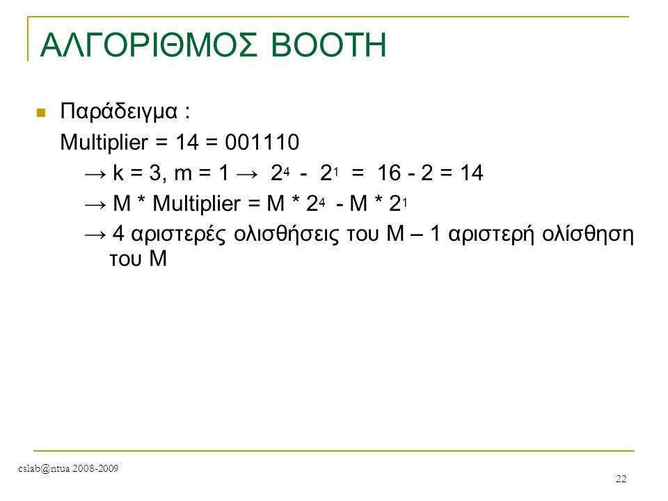 cslab@ntua 2008-2009 22 ΑΛΓΟΡΙΘΜΟΣ BOOTH Παράδειγμα : Μultiplier = 14 = 001110 → k = 3, m = 1 → 2 4 - 2 1 = 16 - 2 = 14 → M * Multiplier = M * 2 4 - M
