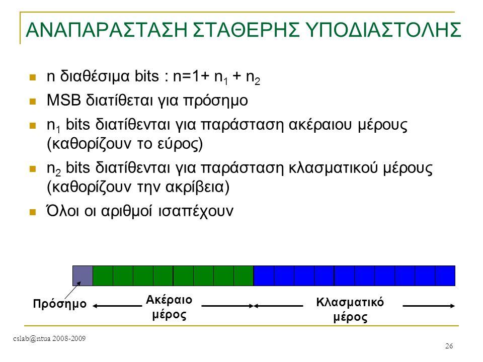 cslab@ntua 2008-2009 26 ΑΝΑΠΑΡΑΣΤΑΣΗ ΣΤΑΘΕΡΗΣ ΥΠΟΔΙΑΣΤΟΛΗΣ n διαθέσιμα bits : n=1+ n 1 + n 2 MSB διατίθεται για πρόσημο n 1 bits διατίθενται για παράσ