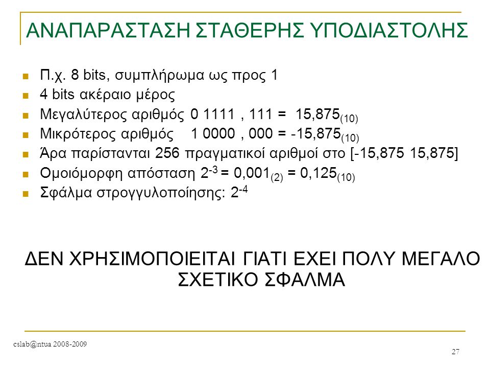 cslab@ntua 2008-2009 27 ΑΝΑΠΑΡΑΣΤΑΣΗ ΣΤΑΘΕΡΗΣ ΥΠΟΔΙΑΣΤΟΛΗΣ Π.χ. 8 bits, συμπλήρωμα ως προς 1 4 bits ακέραιο μέρος Μεγαλύτερος αριθμός0 1111, 111 = 15,