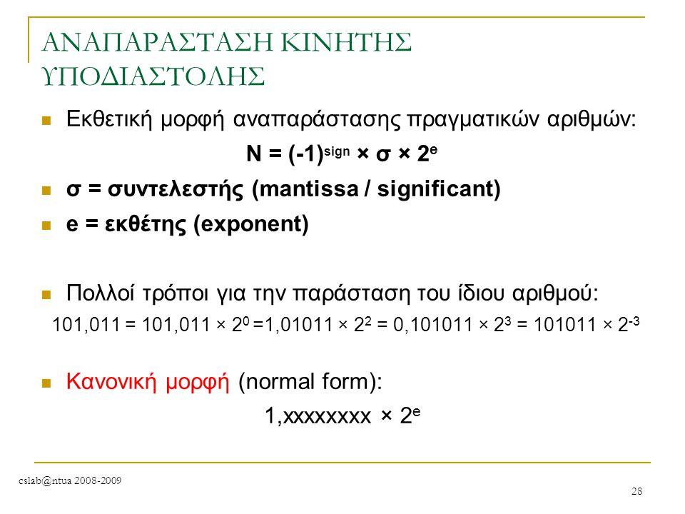 cslab@ntua 2008-2009 28 ΑΝΑΠΑΡΑΣΤΑΣΗ ΚΙΝΗΤΗΣ ΥΠΟΔΙΑΣΤΟΛΗΣ Εκθετική μορφή αναπαράστασης πραγματικών αριθμών: Ν = (-1) sign × σ × 2 e σ = συντελεστής (m