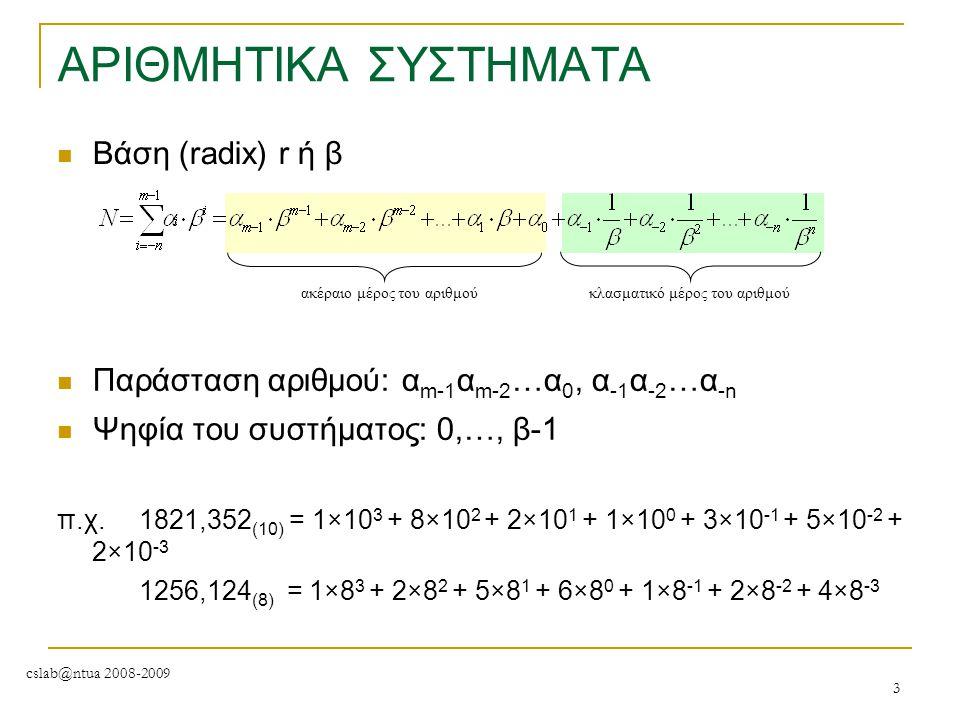 cslab@ntua 2008-2009 3 ΑΡΙΘΜΗΤΙΚΑ ΣΥΣΤΗΜΑΤΑ Βάση (radix) r ή β ακέραιο μέρος του αριθμούκλασματικό μέρος του αριθμού Παράσταση αριθμού: α m-1 α m-2 …α