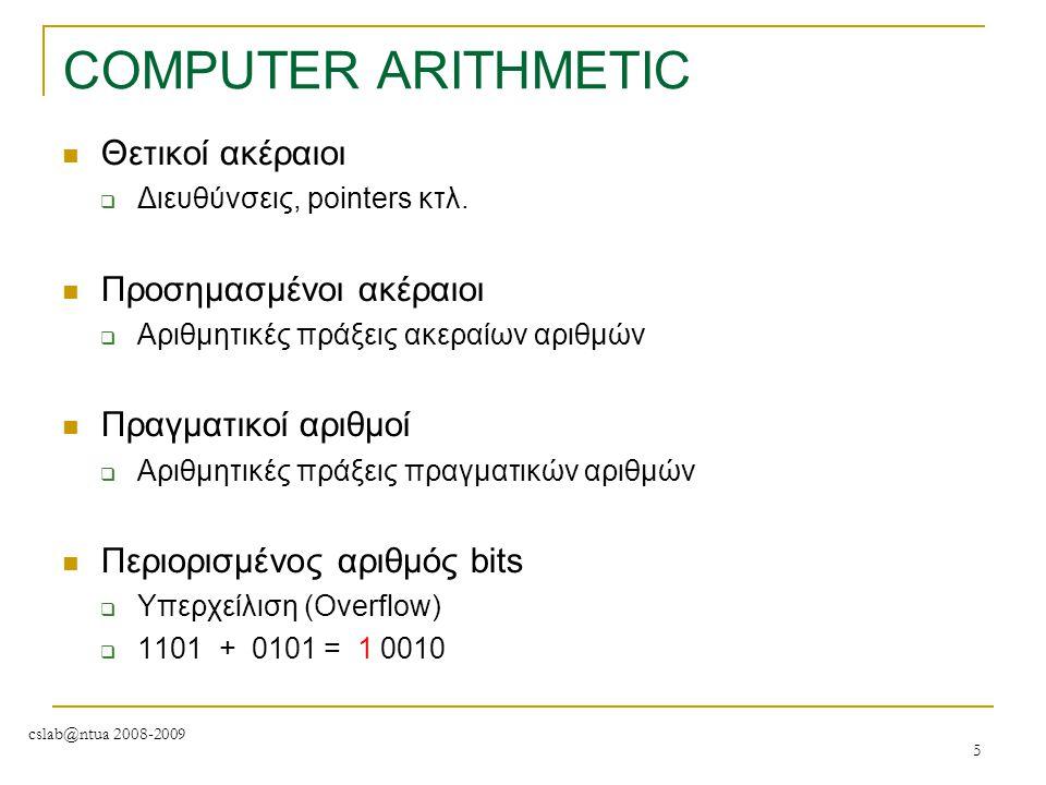 cslab@ntua 2008-2009 5 COMPUTER ARITHMETIC Θετικοί ακέραιοι  Διευθύνσεις, pointers κτλ. Προσημασμένοι ακέραιοι  Αριθμητικές πράξεις ακεραίων αριθμών