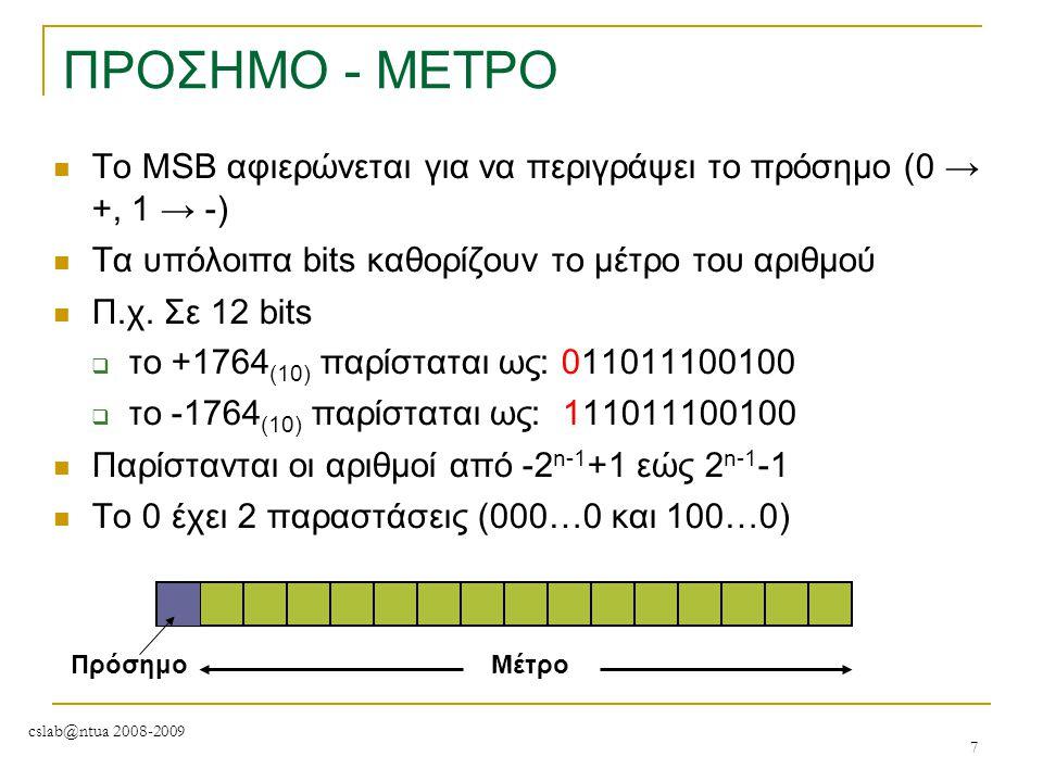 cslab@ntua 2008-2009 7 ΠΡΟΣΗΜΟ - ΜΕΤΡΟ To MSB αφιερώνεται για να περιγράψει το πρόσημο (0 → +, 1 → -) Τα υπόλοιπα bits καθορίζουν το μέτρο του αριθμού