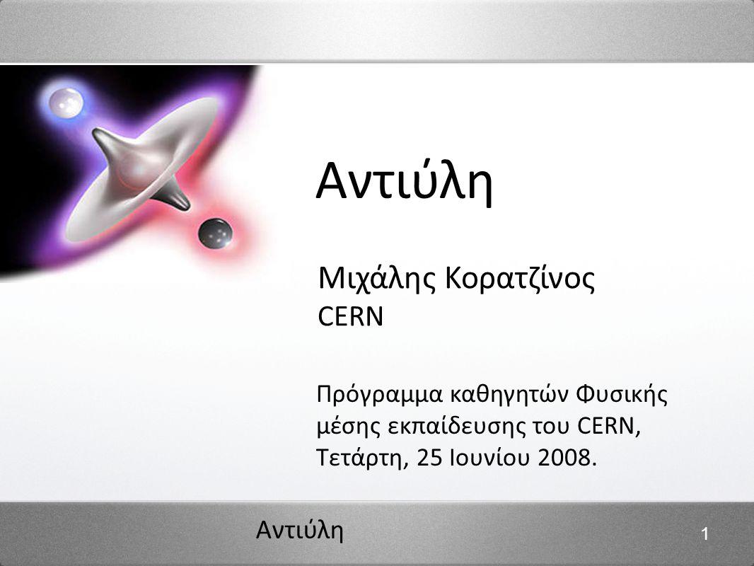 Αντιύλη 1 Μιχάλης Κορατζίνος CERN Πρόγραμμα καθηγητών Φυσικής μέσης εκπαίδευσης του CERN, Τετάρτη, 25 Ιουνίου 2008.