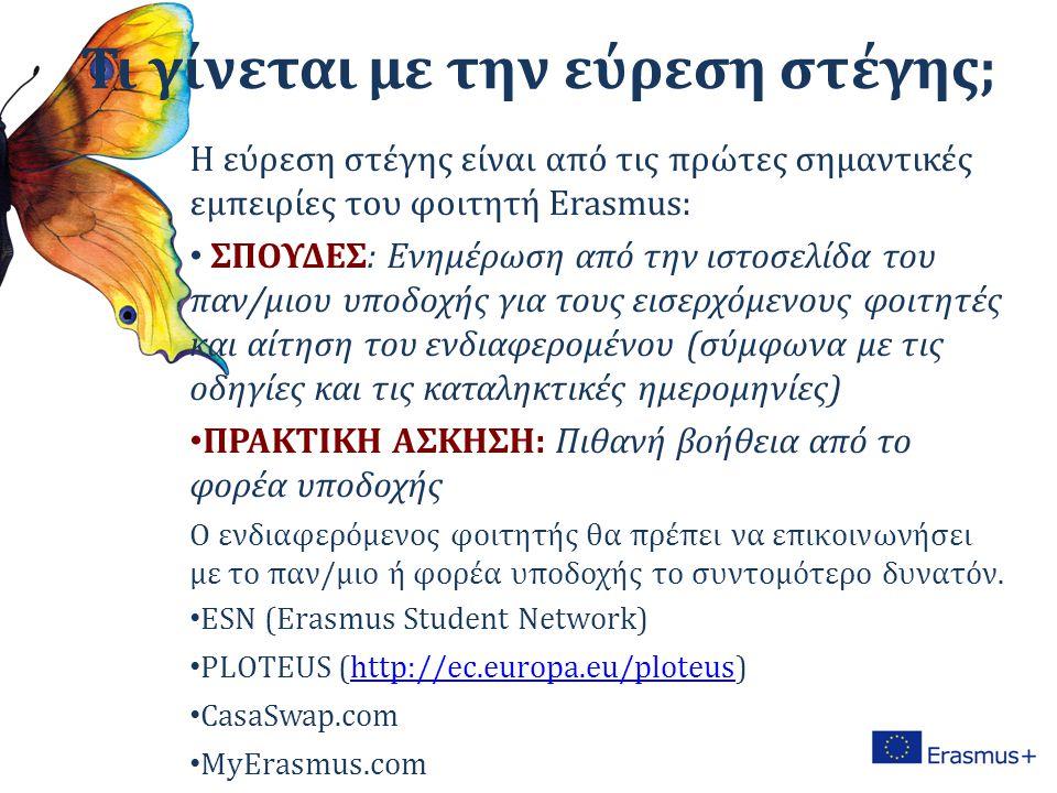Τι γίνεται με την εύρεση στέγης; Η εύρεση στέγης είναι από τις πρώτες σημαντικές εμπειρίες του φοιτητή Erasmus: ΣΠΟΥΔΕΣ: Ενημέρωση από την ιστοσελίδα του παν/μιου υποδοχής για τους εισερχόμενους φοιτητές και αίτηση του ενδιαφερομένου (σύμφωνα με τις οδηγίες και τις καταληκτικές ημερομηνίες) ΠΡΑΚΤΙΚΗ ΑΣΚΗΣΗ: Πιθανή βοήθεια από το φορέα υποδοχής Ο ενδιαφερόμενος φοιτητής θα πρέπει να επικοινωνήσει με το παν/μιο ή φορέα υποδοχής το συντομότερο δυνατόν.