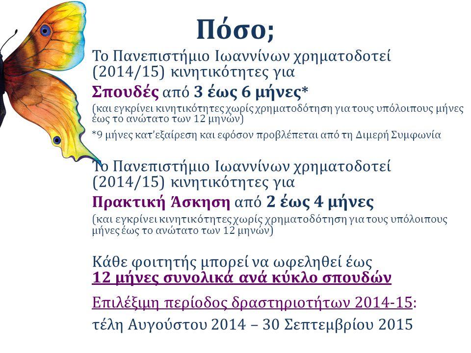 Πόσο; Το Πανεπιστήμιο Ιωαννίνων χρηματοδοτεί (2014/15) κινητικότητες για Σπουδές από 3 έως 6 μήνες * (και εγκρίνει κινητικότητες χωρίς χρηματοδότηση για τους υπόλοιπους μήνες έως το ανώτατο των 12 μηνών) *9 μήνες κατ'εξαίρεση και εφόσον προβλέπεται από τη Διμερή Συμφωνία Το Πανεπιστήμιο Ιωαννίνων χρηματοδοτεί (2014/15) κινητικότητες για Πρακτική Άσκηση από 2 έως 4 μήνες (και εγκρίνει κινητικότητες χωρίς χρηματοδότηση για τους υπόλοιπους μήνες έως το ανώτατο των 12 μηνών ) Κάθε φοιτητής μπορεί να ωφεληθεί έως 12 μήνες συνολικά ανά κύκλο σπουδών Επιλέξιμη περίοδος δραστηριοτήτων 2014-15: τέλη Αυγούστου 2014 – 30 Σεπτεμβρίου 2015