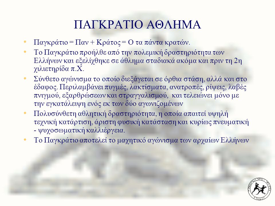 ΠΑΓΚΡΑΤΙΟ ΑΘΛΗΜΑ Παγκράτιο = Παν + Κράτος = Ο τα πάντα κρατών. Το Παγκράτιο προήλθε από την πολεμική δραστηριότητα των Ελλήνων και εξελίχθηκε σε άθλημ
