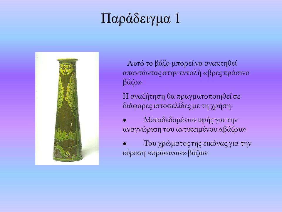 Παράδειγμα 1 Αυτό το βάζο μπορεί να ανακτηθεί απαντώντας στην εντολή «βρες πράσινο βάζο» Η αναζήτηση θα πραγματοποιηθεί σε διάφορες ιστοσελίδες με τη χρήση:  Μεταδεδομένων υφής για την αναγνώριση του αντικειμένου «βάζου»  Του χρώματος της εικόνας για την εύρεση «πράσινων» βάζων