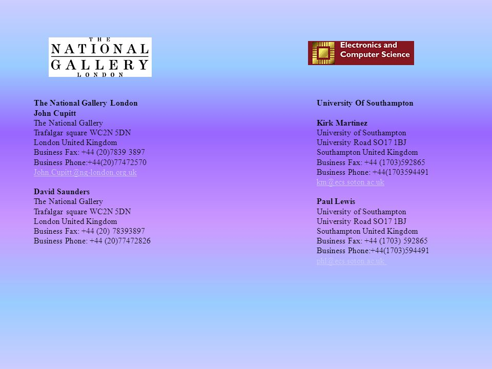 The National Gallery London John Cupitt The National Gallery Trafalgar square WC2N 5DN London United Kingdom Business Fax: +44 (20)7839 3897 Business Phone:+44(20)77472570 John.Cupitt@ng-london.org.uk David Saunders The National Gallery Trafalgar square WC2N 5DN London United Kingdom Business Fax: +44 (20) 78393897 Business Phone: +44 (20)77472826 University Of Southampton Kirk Martinez University of Southampton University Road SO17 1BJ Southampton United Kingdom Business Fax: +44 (1703)592865 Business Phone: +44(1703594491 km@ecs.soton.ac.uk Paul Lewis University of Southampton University Road SO17 1BJ Southampton United Kingdom Business Fax: +44 (1703) 592865 Business Phone:+44(1703)594491 phl@ecs.soton.ac.uk km@ecs.soton.ac.uk phl@ecs.soton.ac.uk