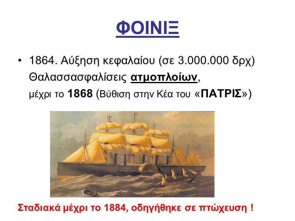 ΦΟΙΝΙΞ 1864. Αύξηση κεφαλαίου (σε 3.000.000 δρχ) Θαλασσασφαλίσεις ατμοπλοίων, μέχρι το 1868 ( Βύθιση στην Κέα του «ΠΑΤΡΙΣ») Σταδιακά μέχρι το 1884, οδ