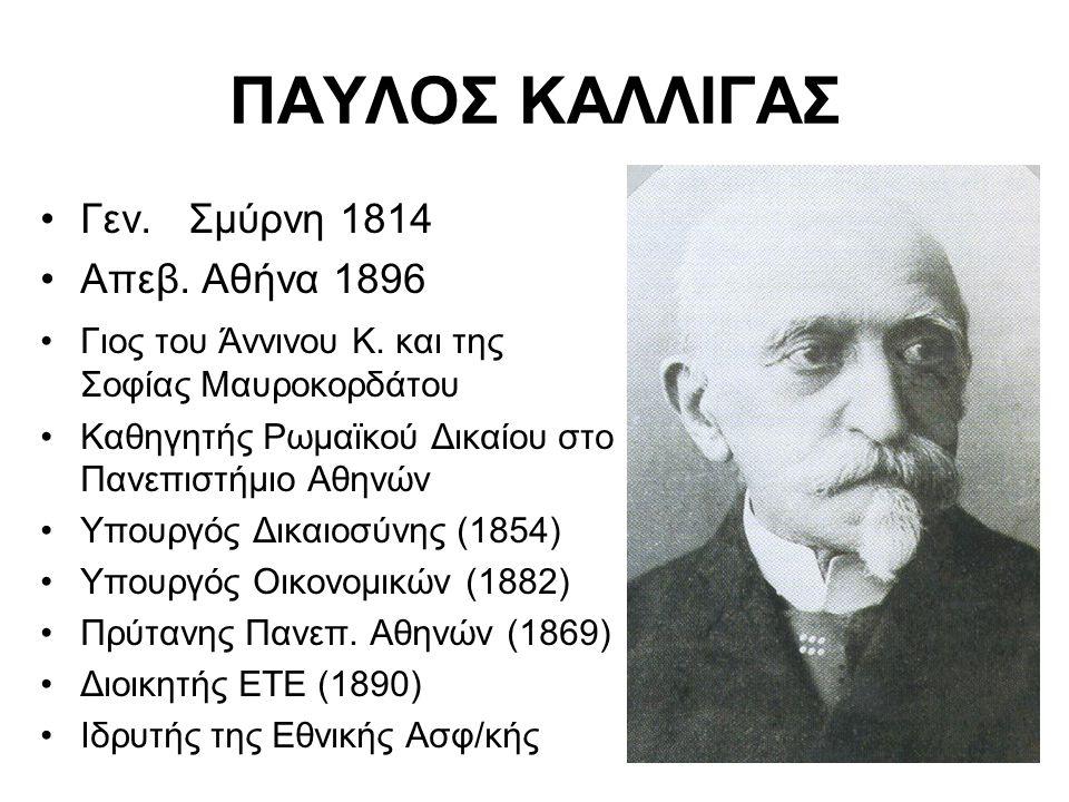 ΠΑΥΛΟΣ ΚΑΛΛΙΓΑΣ Γεν. Σμύρνη 1814 Απεβ. Αθήνα 1896 Γιος του Άννινου Κ. και της Σοφίας Μαυροκορδάτου Καθηγητής Ρωμαϊκού Δικαίου στο Πανεπιστήμιο Αθηνών